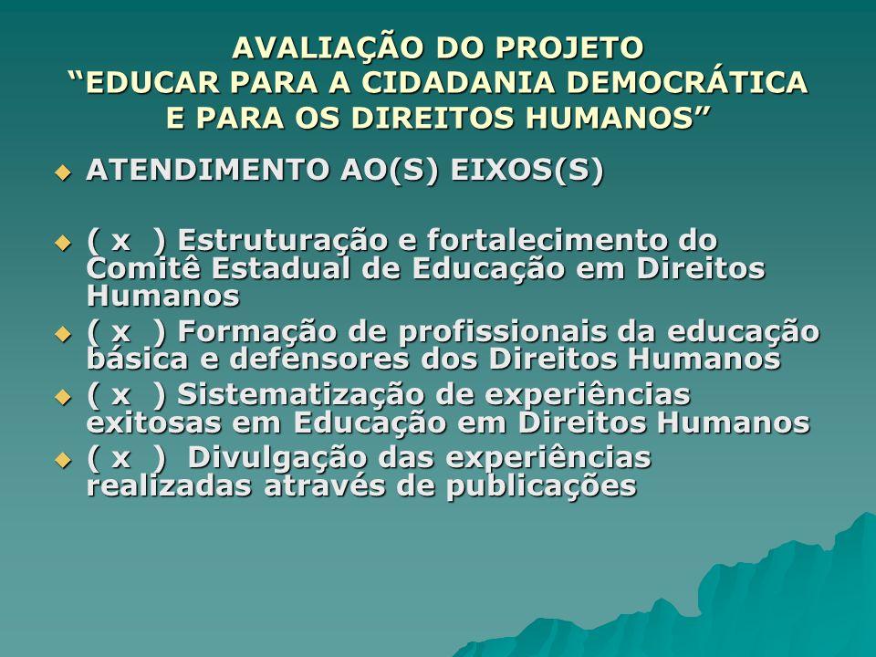 AVALIAÇÃO DO PROJETO EDUCAR PARA A CIDADANIA DEMOCRÁTICA E PARA OS DIREITOS HUMANOS ATENDIMENTO AO(S) EIXOS(S) ATENDIMENTO AO(S) EIXOS(S) ( x ) Estrut