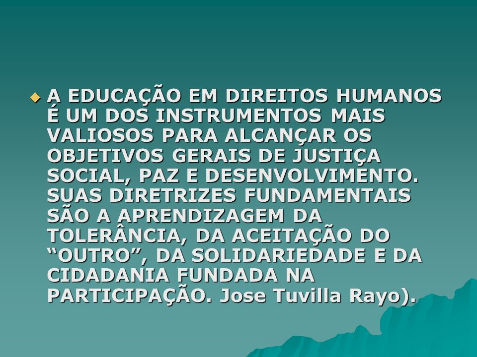 A EDUCAÇÃO EM DIREITOS HUMANOS É UM DOS INSTRUMENTOS MAIS VALIOSOS PARA ALCANÇAR OS OBJETIVOS GERAIS DE JUSTIÇA SOCIAL, PAZ E DESENVOLVIMENTO. SUAS DI