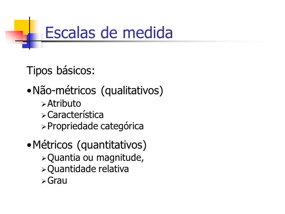 Escalas de medida Tipos básicos: Não-métricos (qualitativos) Atributo Característica Propriedade categórica Métricos (quantitativos) Quantia ou magnit