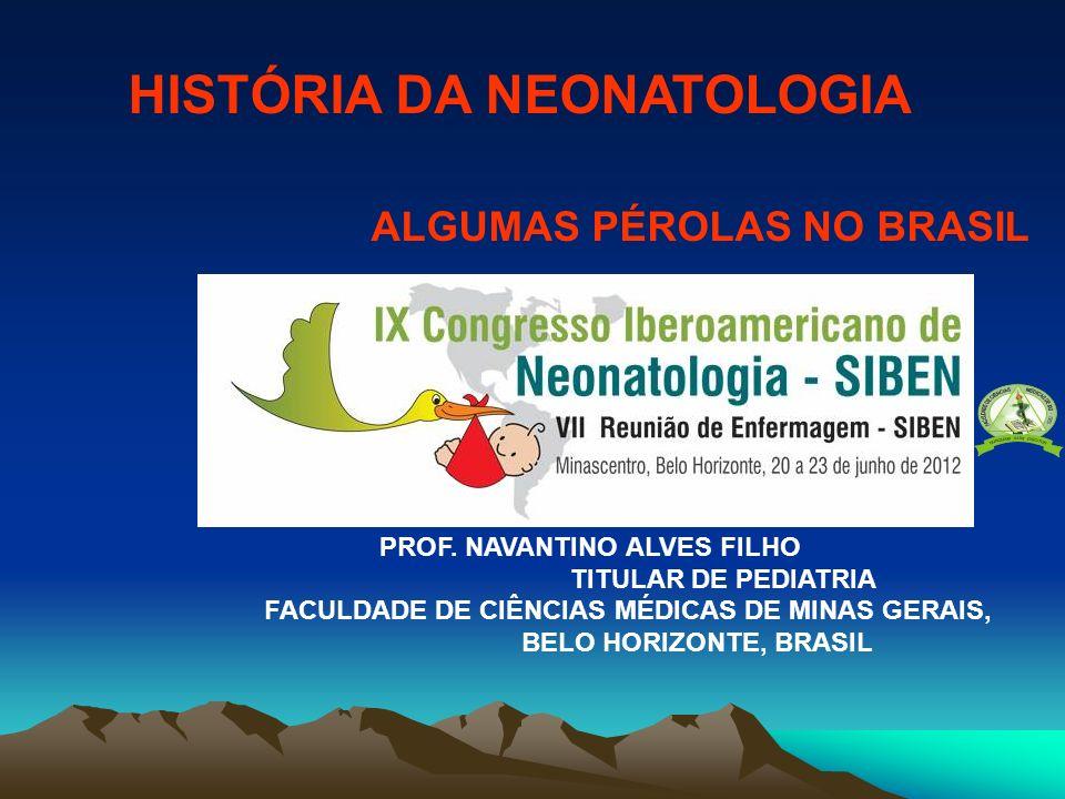 HISTÓRIA DA NEONATOLOGIA ALGUMAS PÉROLAS NO BRASIL PROF. NAVANTINO ALVES FILHO TITULAR DE PEDIATRIA FACULDADE DE CIÊNCIAS MÉDICAS DE MINAS GERAIS, BEL