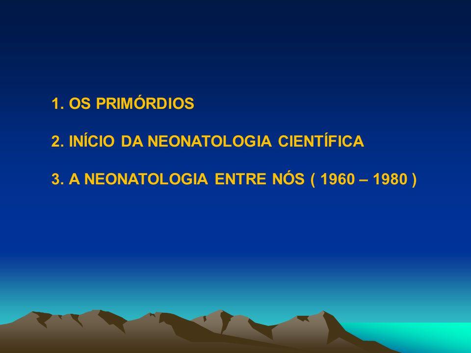 1.OS PRIMÓRDIOS 2.INÍCIO DA NEONATOLOGIA CIENTÍFICA 3.A NEONATOLOGIA ENTRE NÓS ( 1960 – 1980 )