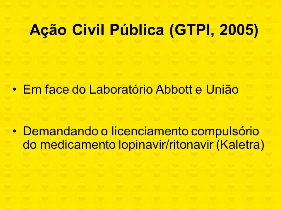Ação Civil Pública (GTPI, 2005) Em face do Laboratório Abbott e União Demandando o licenciamento compulsório do medicamento lopinavir/ritonavir (Kalet
