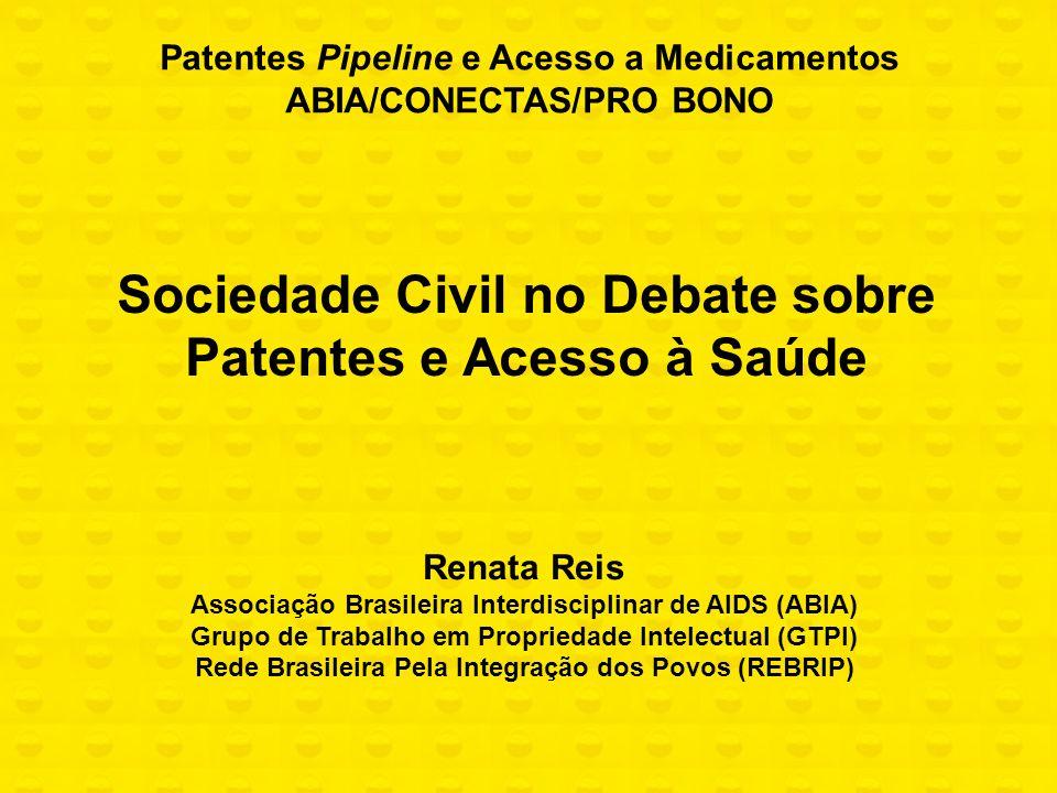 Sociedade Civil no Debate sobre Patentes e Acesso à Saúde Patentes Pipeline e Acesso a Medicamentos ABIA/CONECTAS/PRO BONO Renata Reis Associação Bras