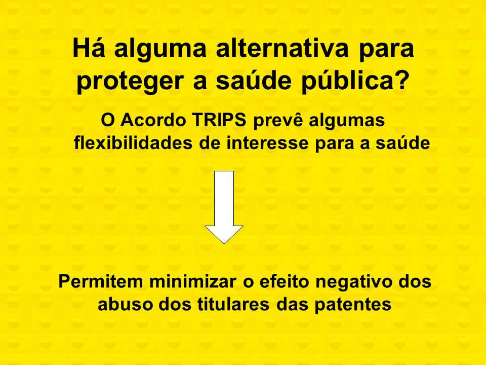 Há alguma alternativa para proteger a saúde pública? O Acordo TRIPS prevê algumas flexibilidades de interesse para a saúde Permitem minimizar o efeito