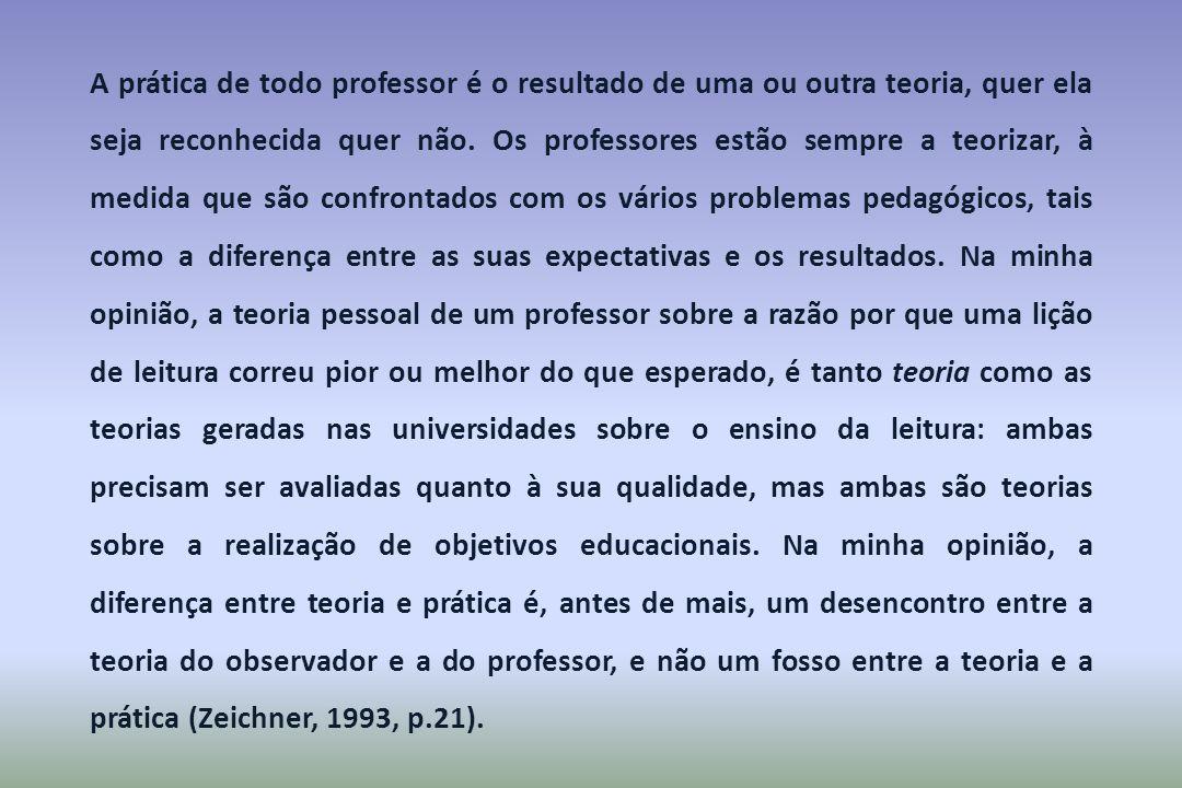 A prática de todo professor é o resultado de uma ou outra teoria, quer ela seja reconhecida quer não. Os professores estão sempre a teorizar, à medida
