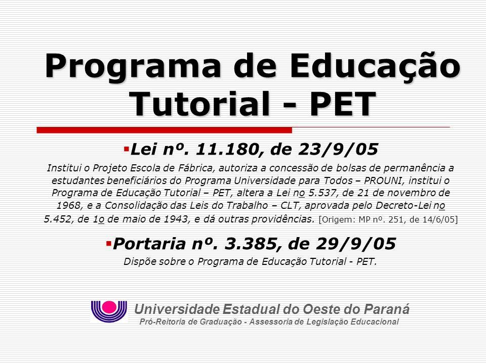 Programa de Educação Tutorial - PET Lei nº. 11.180, de 23/9/05 Institui o Projeto Escola de Fábrica, autoriza a concessão de bolsas de permanência a e