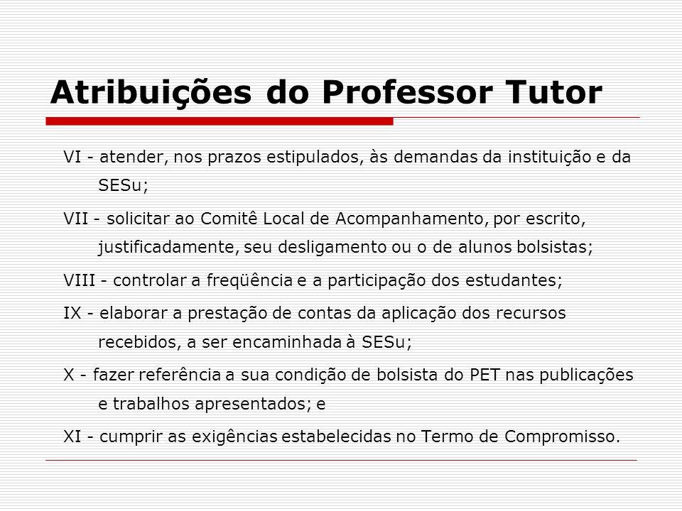 Atribuições do Professor Tutor VI - atender, nos prazos estipulados, às demandas da instituição e da SESu; VII - solicitar ao Comitê Local de Acompanh