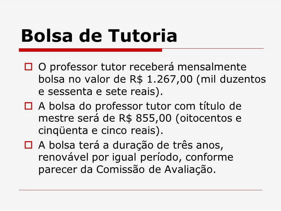 Bolsa de Tutoria O professor tutor receberá mensalmente bolsa no valor de R$ 1.267,00 (mil duzentos e sessenta e sete reais). A bolsa do professor tut