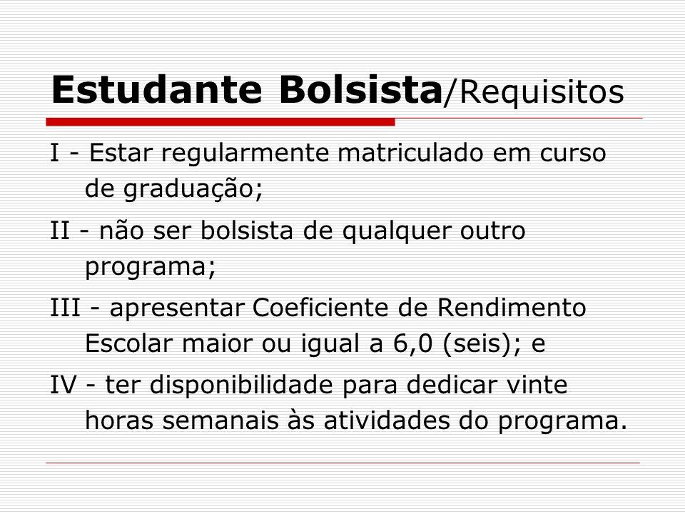 Estudante Bolsista /Requisitos I - Estar regularmente matriculado em curso de graduação; II - não ser bolsista de qualquer outro programa; III - apres
