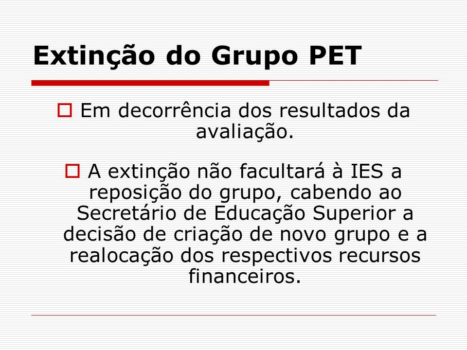 Extinção do Grupo PET Em decorrência dos resultados da avaliação. A extinção não facultará à IES a reposição do grupo, cabendo ao Secretário de Educaç