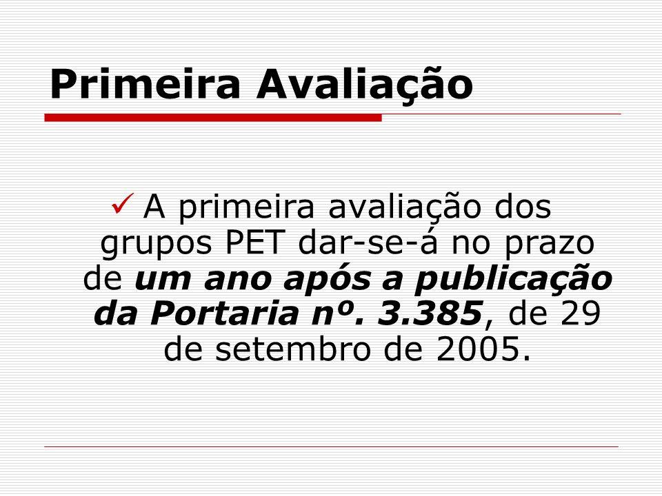 Primeira Avaliação A primeira avaliação dos grupos PET dar-se-á no prazo de um ano após a publicação da Portaria nº. 3.385, de 29 de setembro de 2005.