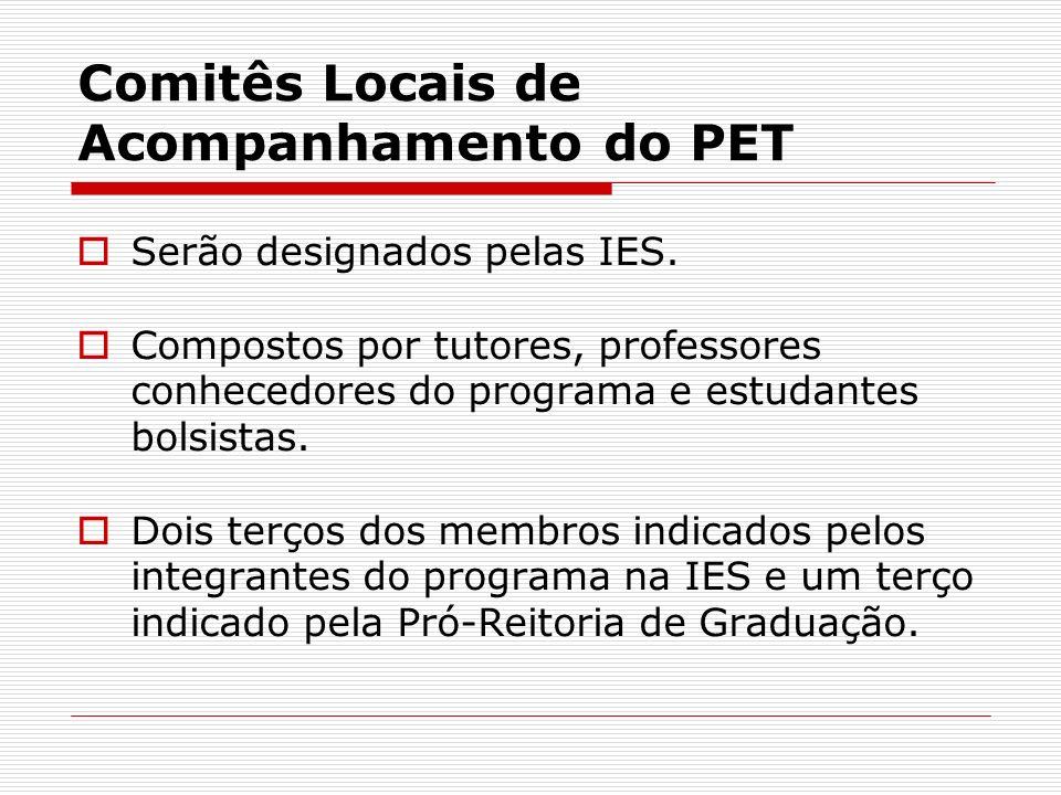 Comitês Locais de Acompanhamento do PET Serão designados pelas IES. Compostos por tutores, professores conhecedores do programa e estudantes bolsistas
