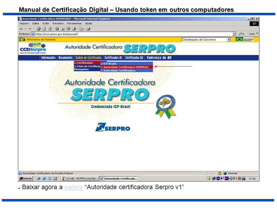 Manual de Certificação Digital – Usando token em outros computadores Baixar agora a cadeia Autoridade certificadora Serpro v1cadeia