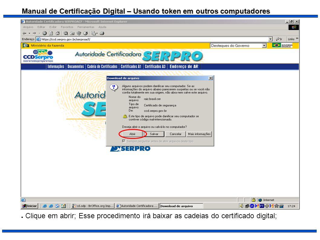 Manual de Certificação Digital – Usando token em outros computadores Clique em abrir; Esse procedimento irá baixar as cadeias do certificado digital;