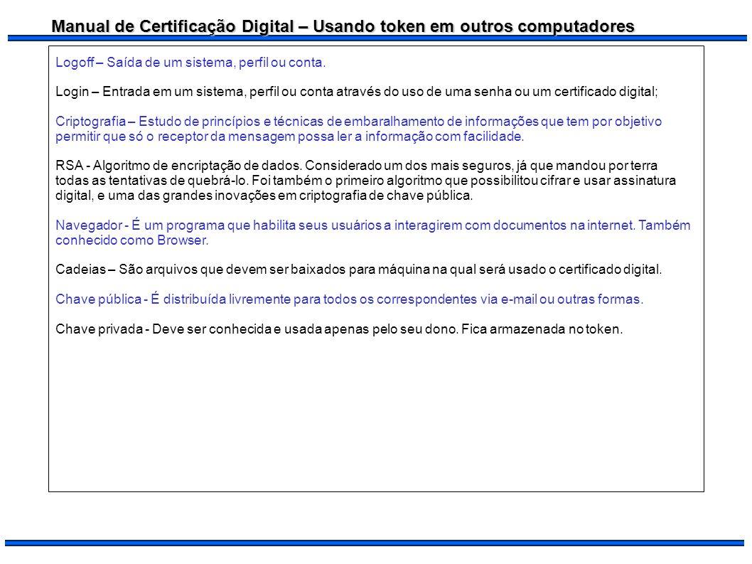 Manual de Certificação Digital – Usando token em outros computadores Logoff – Saída de um sistema, perfil ou conta. Login – Entrada em um sistema, per