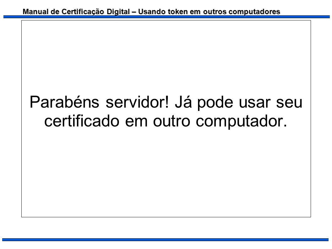Manual de Certificação Digital – Usando token em outros computadores Parabéns servidor! Já pode usar seu certificado em outro computador.