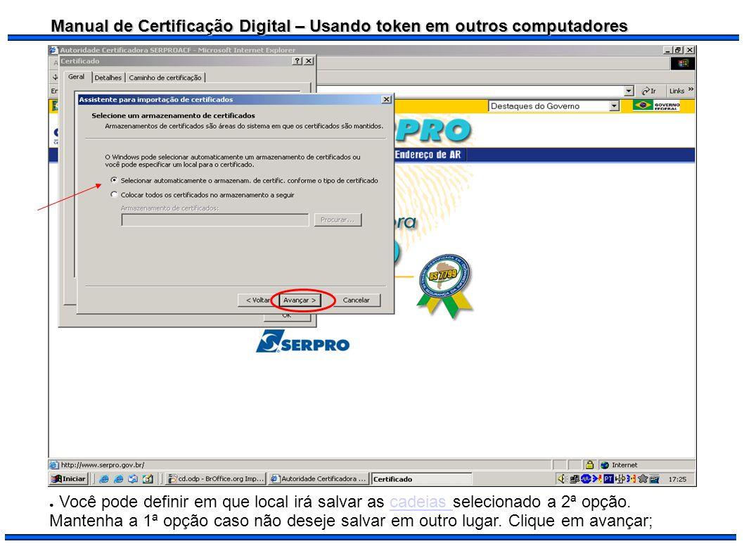 Manual de Certificação Digital – Usando token em outros computadores Você pode definir em que local irá salvar as cadeias selecionado a 2ª opção. Mant