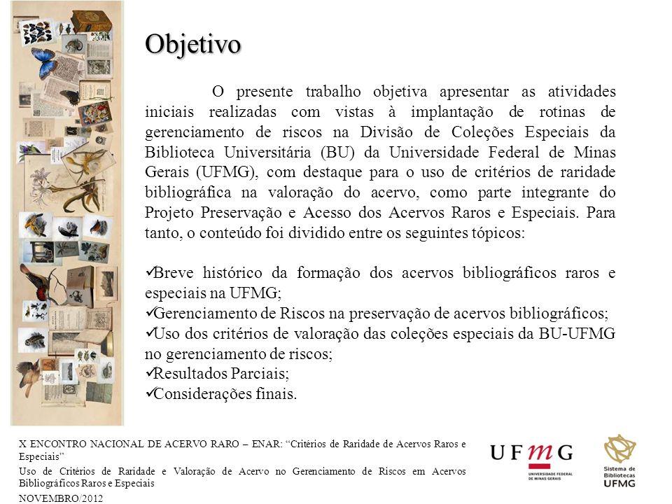 X ENCONTRO NACIONAL DE ACERVO RARO – ENAR: Critérios de Raridade de Acervos Raros e Especiais Uso de Critérios de Raridade e Valoração de Acervo no Gerenciamento de Riscos em Acervos Bibliográficos Raros e Especiais NOVEMBRO/2012 Um acervo precioso: : a coleção de obras raras da UFMG (1997), Caldeira et al.: 151 títulos, perfazendo um total de 479 volumes, como os bens bibliográficos e documentais de maior valor histórico, estético, monetário e de fonte de geração de novos conhecimentos para a Universidade.