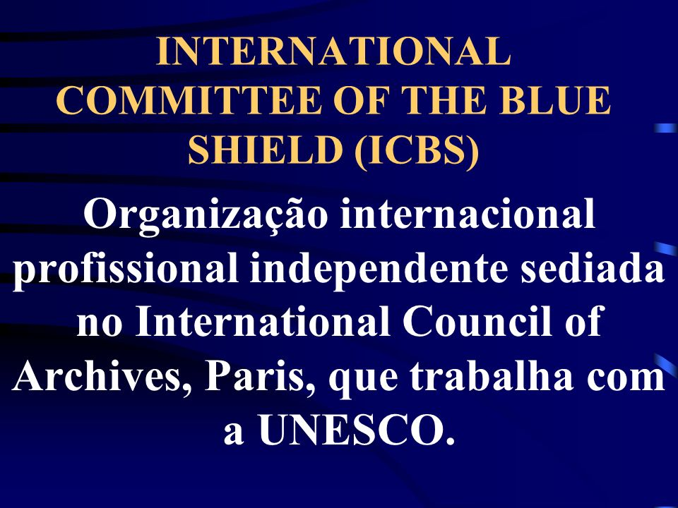 INTERNATIONAL COMMITTEE OF THE BLUE SHIELD (ICBS) Organização internacional profissional independente sediada no International Council of Archives, Pa