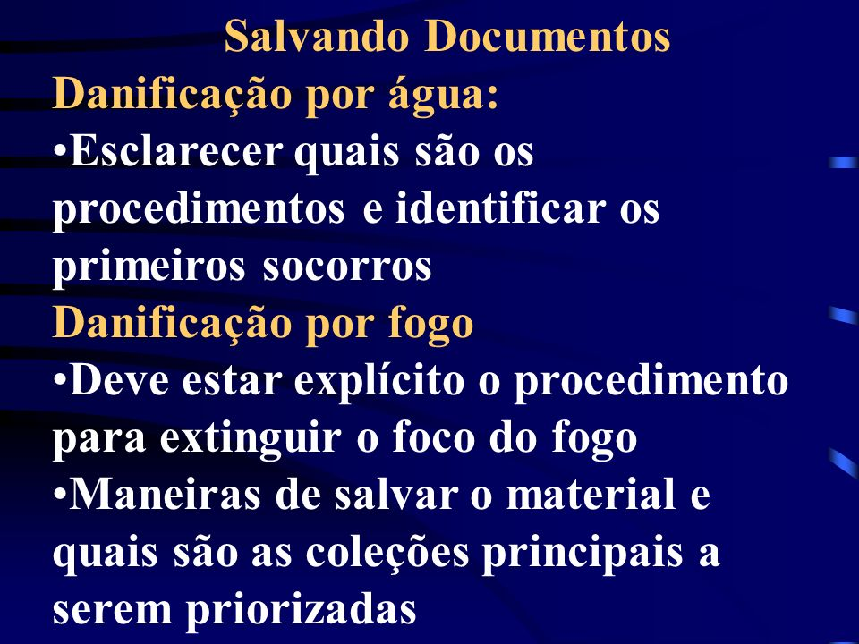Salvando Documentos Danificação por água: Esclarecer quais são os procedimentos e identificar os primeiros socorros Danificação por fogo Deve estar ex