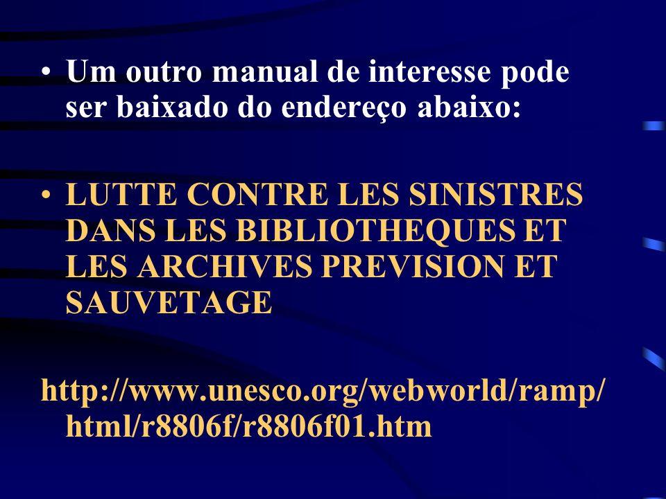 Um outro manual de interesse pode ser baixado do endereço abaixo: LUTTE CONTRE LES SINISTRES DANS LES BIBLIOTHEQUES ET LES ARCHIVES PREVISION ET SAUVE