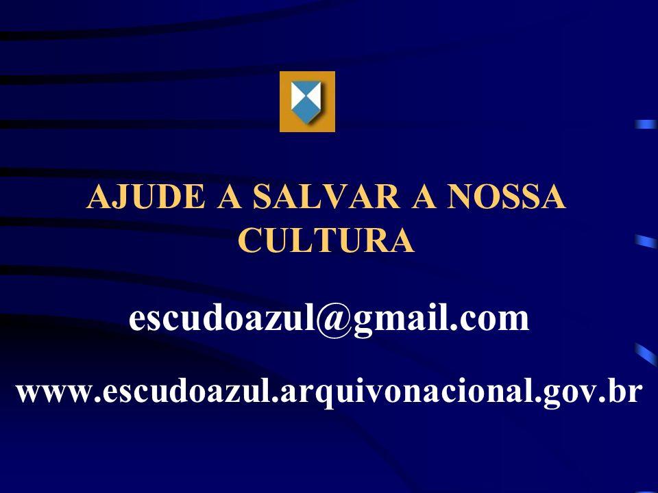 AJUDE A SALVAR A NOSSA CULTURA escudoazul@gmail.com www.escudoazul.arquivonacional.gov.br