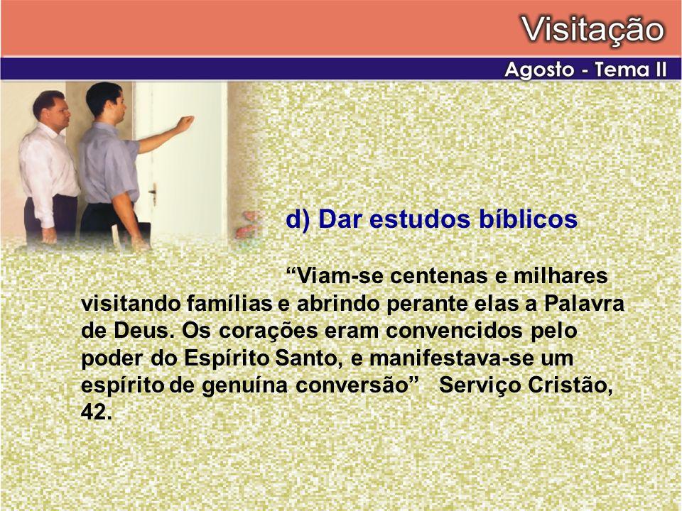 d) Dar estudos bíblicos Viam-se centenas e milhares visitando famílias e abrindo perante elas a Palavra de Deus. Os corações eram convencidos pelo pod