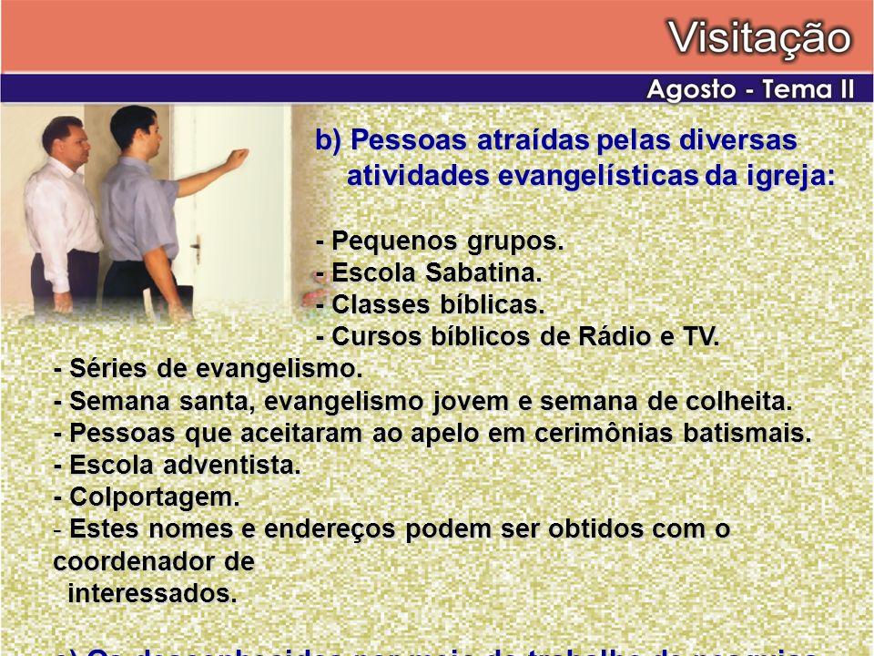 b) Pessoas atraídas pelas diversas atividades evangelísticas da igreja: - Pequenos grupos. - Escola Sabatina. - Classes bíblicas. - Cursos bíblicos de