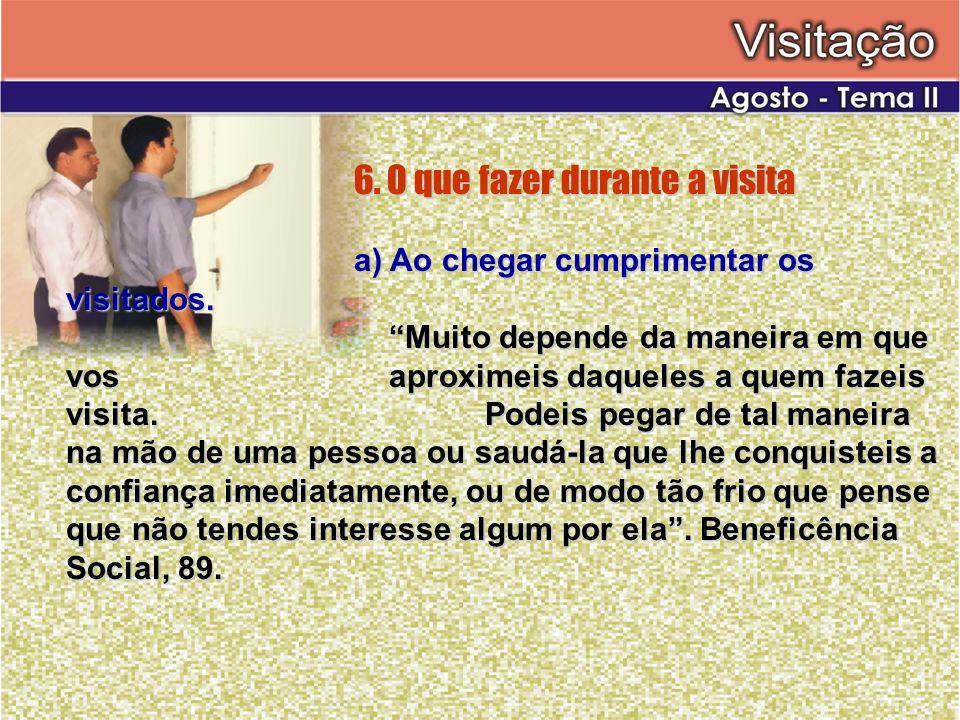 6. O que fazer durante a visita a) Ao chegar cumprimentar os visitados. Muito depende da maneira em que vos aproximeis daqueles a quem fazeis visita.