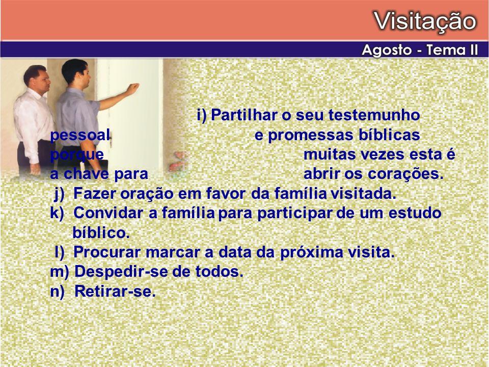 i) Partilhar o seu testemunho pessoal e promessas bíblicas porque muitas vezes esta é a chave para abrir os corações. j) Fazer oração em favor da famí