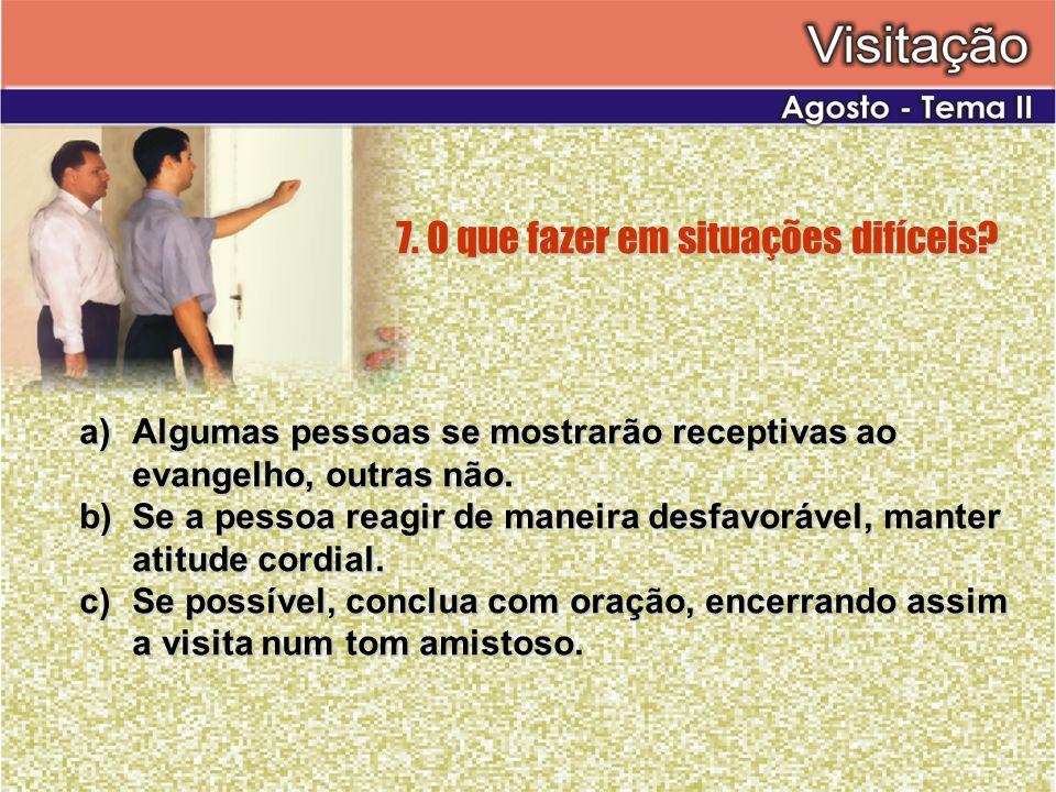 7. O que fazer em situações difíceis? a)Algumas pessoas se mostrarão receptivas ao evangelho, outras não. b)Se a pessoa reagir de maneira desfavorável