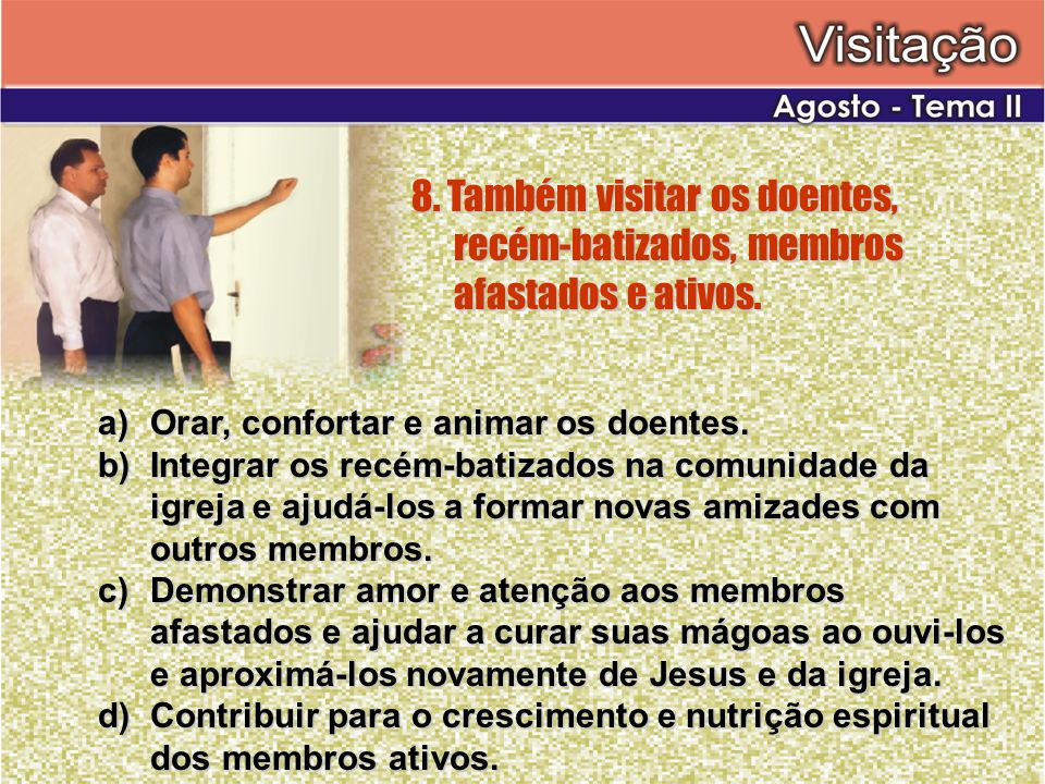 8. Também visitar os doentes, recém-batizados, membros afastados e ativos. a)Orar, confortar e animar os doentes. b)Integrar os recém-batizados na com