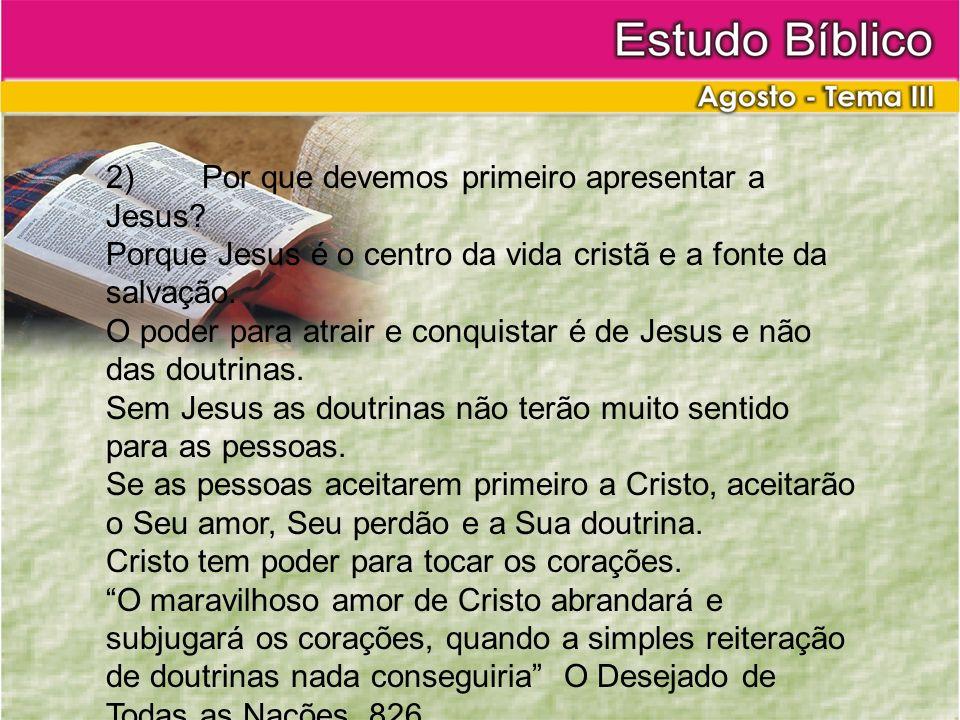 2)Por que devemos primeiro apresentar a Jesus? Porque Jesus é o centro da vida cristã e a fonte da salvação. O poder para atrair e conquistar é de Jes