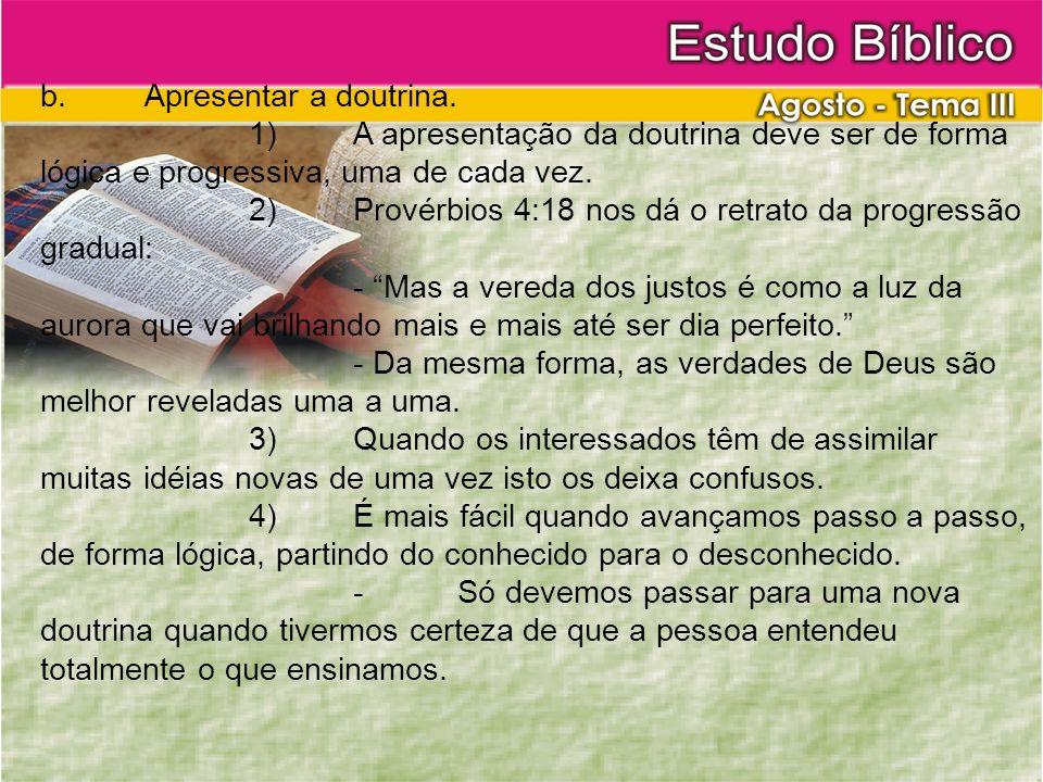 b.Apresentar a doutrina. 1)A apresentação da doutrina deve ser de forma lógica e progressiva, uma de cada vez. 2)Provérbios 4:18 nos dá o retrato da p