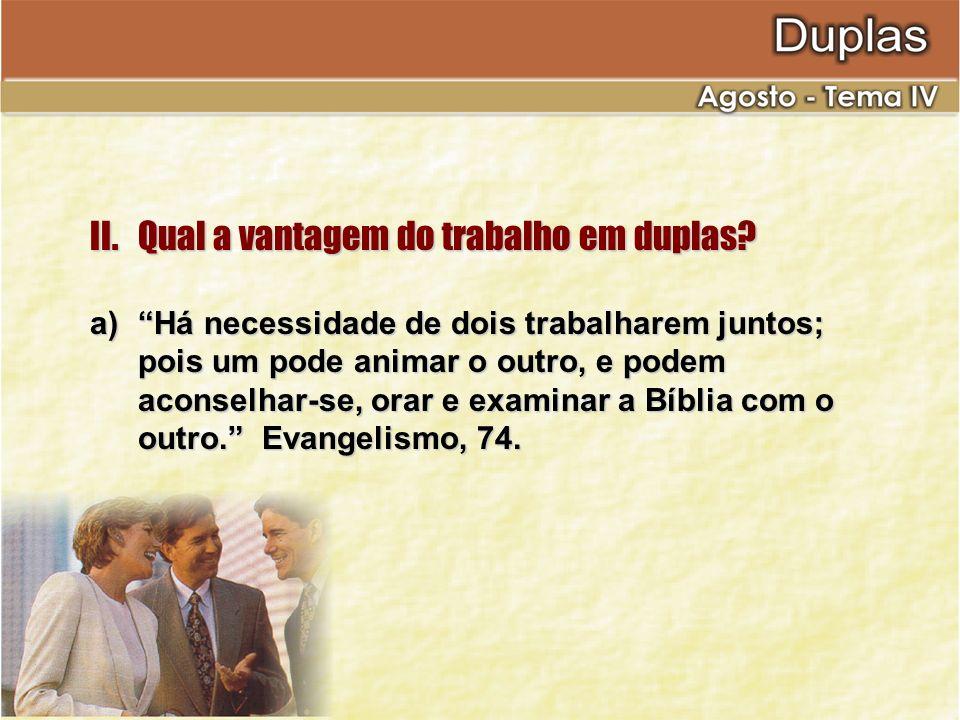 II.Qual a vantagem do trabalho em duplas? a)Há necessidade de dois trabalharem juntos; pois um pode animar o outro, e podem aconselhar-se, orar e exam