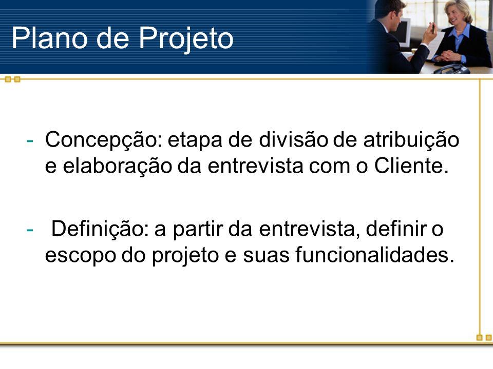 Plano de Projeto -Concepção: etapa de divisão de atribuição e elaboração da entrevista com o Cliente. - Definição: a partir da entrevista, definir o e