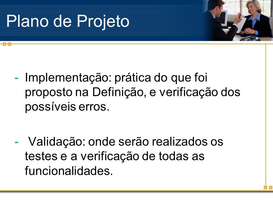 Plano de Projeto -Implementação: prática do que foi proposto na Definição, e verificação dos possíveis erros. - Validação: onde serão realizados os te