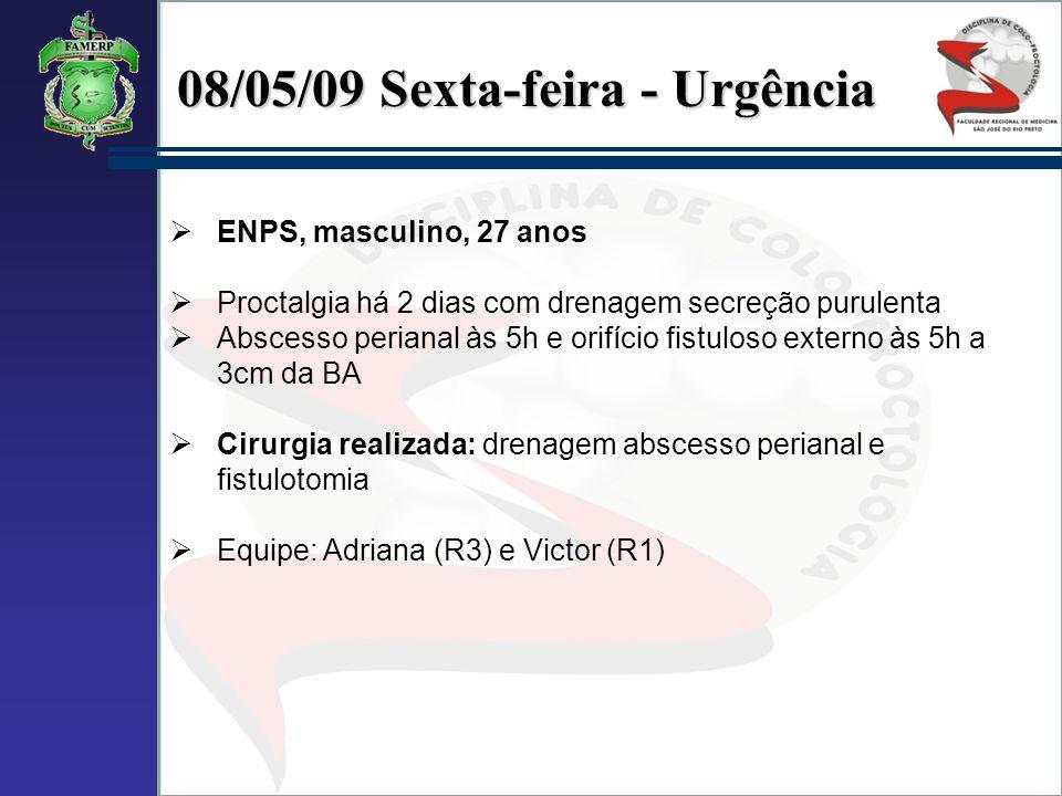 08/05/09 Sexta-feira - Urgência ENPS, masculino, 27 anos Proctalgia há 2 dias com drenagem secreção purulenta Abscesso perianal às 5h e orifício fistu
