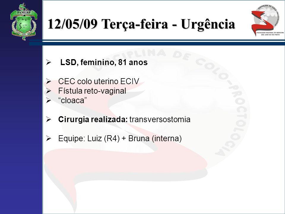 12/05/09 Terça-feira - Urgência LSD, feminino, 81 anos CEC colo uterino ECIV Fístula reto-vaginal cloaca Cirurgia realizada: transversostomia Equipe: