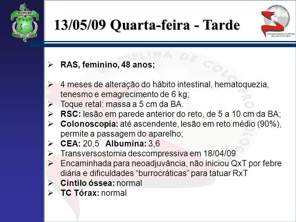 13/05/09 Quarta-feira - Tarde RAS, feminino, 48 anos; 4 meses de alteração do hábito intestinal, hematoquezia, tenesmo e emagrecimento de 6 kg; Toque