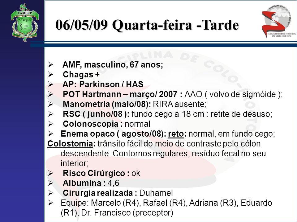 06/05/09 Quarta-feira -Tarde AMF, masculino, 67 anos; Chagas + AP: Parkinson / HAS POT Hartmann – março/ 2007 : AAO ( volvo de sigmóide ); Manometria