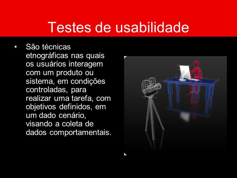 Testes de usabilidade São técnicas etnográficas nas quais os usuários interagem com um produto ou sistema, em condições controladas, para realizar uma