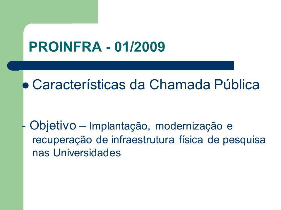 PROINFRA - 01/2009 Características da Chamada Pública - Objetivo – Implantação, modernização e recuperação de infraestrutura física de pesquisa nas Un