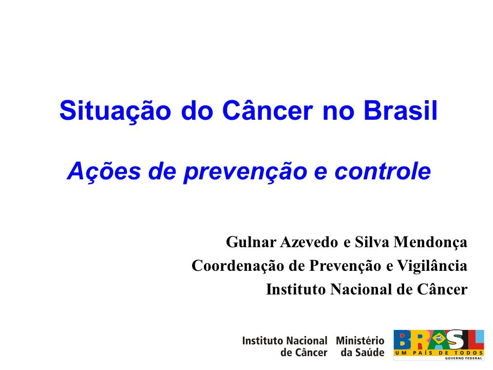 Situação do Câncer no Brasil Ações de prevenção e controle Gulnar Azevedo e Silva Mendonça Coordenação de Prevenção e Vigilância Instituto Nacional de