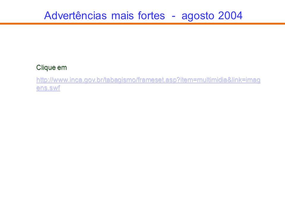 Advertências mais fortes - agosto 2004 Clique em http://www.inca.gov.br/tabagismo/frameset.asp?item=multimidia&link=imag ens.swf http://www.inca.gov.b