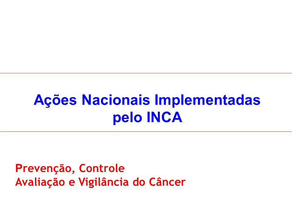 Ações Nacionais Implementadas pelo INCA P revenção, Controle Avaliação e Vigilância do Câncer