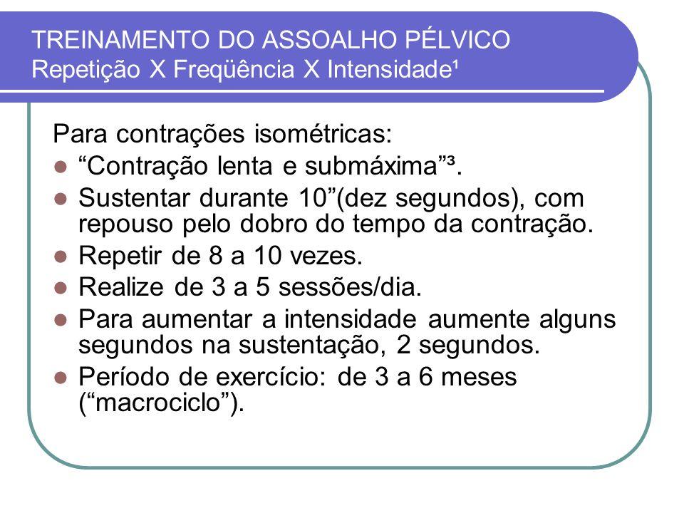 TREINAMENTO DO ASSOALHO PÉLVICO Repetição X Freqüência X Intensidade¹ Para contrações isométricas: Contração lenta e submáxima³. Sustentar durante 10(