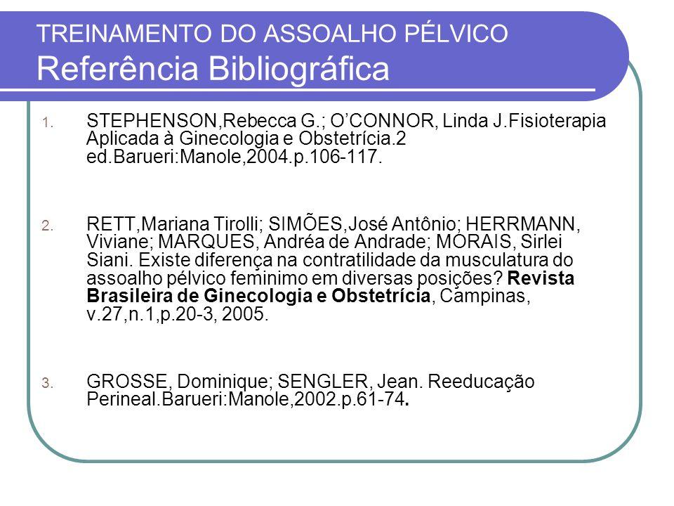TREINAMENTO DO ASSOALHO PÉLVICO Referência Bibliográfica 1. STEPHENSON,Rebecca G.; OCONNOR, Linda J.Fisioterapia Aplicada à Ginecologia e Obstetrícia.