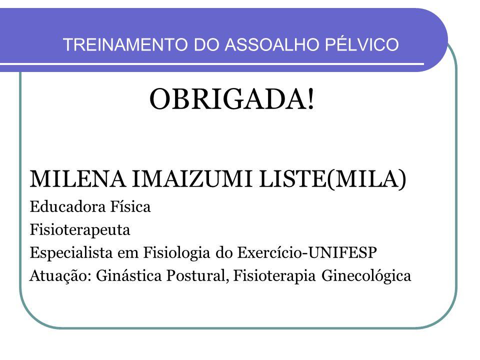 TREINAMENTO DO ASSOALHO PÉLVICO OBRIGADA! MILENA IMAIZUMI LISTE(MILA) Educadora Física Fisioterapeuta Especialista em Fisiologia do Exercício-UNIFESP