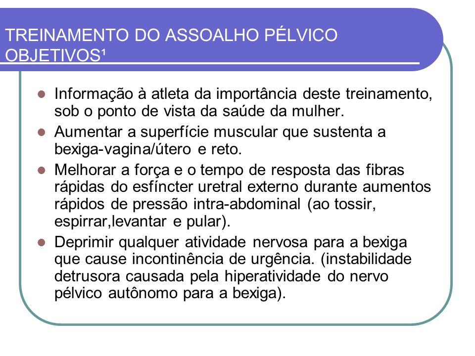 TREINAMENTO DO ASSOALHO PÉLVICO OBJETIVOS¹ Informação à atleta da importância deste treinamento, sob o ponto de vista da saúde da mulher. Aumentar a s